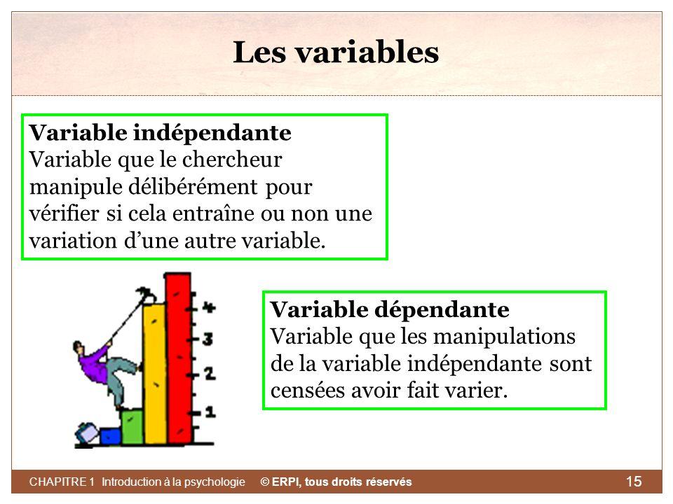 © ERPI, tous droits réservés CHAPITRE 1 Introduction à la psychologie 15 Les variables Variable indépendante Variable que le chercheur manipule délibé