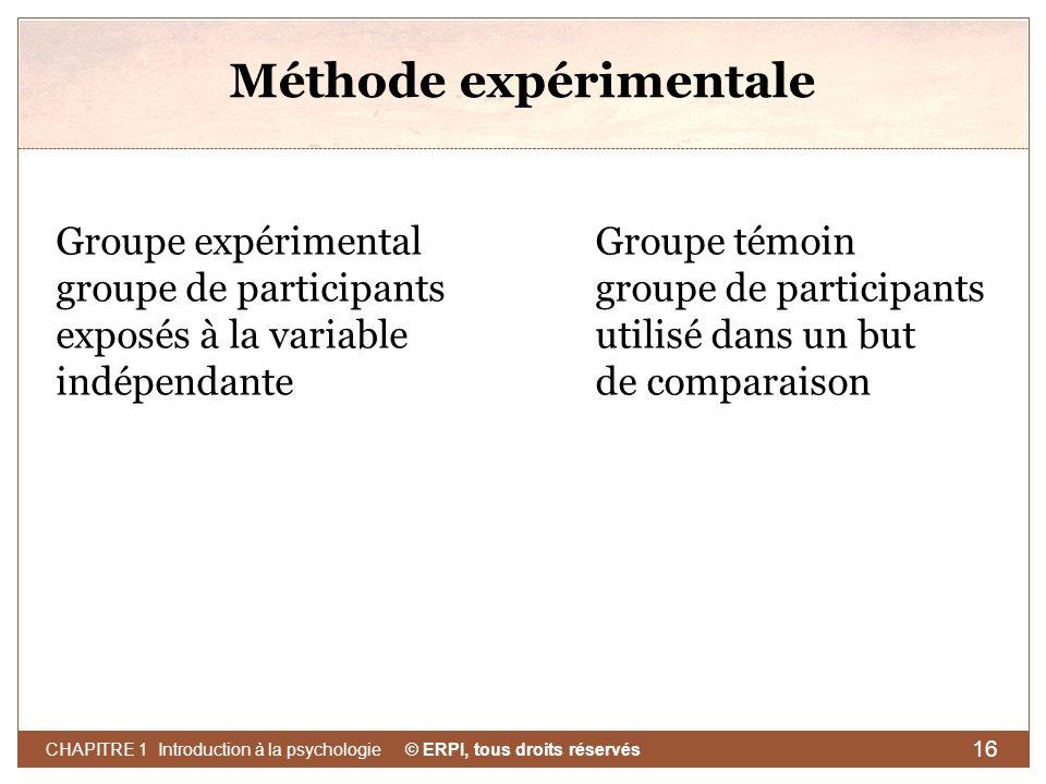 © ERPI, tous droits réservés CHAPITRE 1 Introduction à la psychologie 16 Méthode expérimentale Groupe expérimental groupe de participants exposés à la
