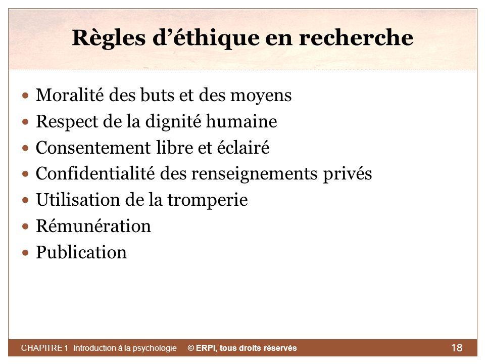 © ERPI, tous droits réservés CHAPITRE 1 Introduction à la psychologie 18 Règles déthique en recherche Moralité des buts et des moyens Respect de la di