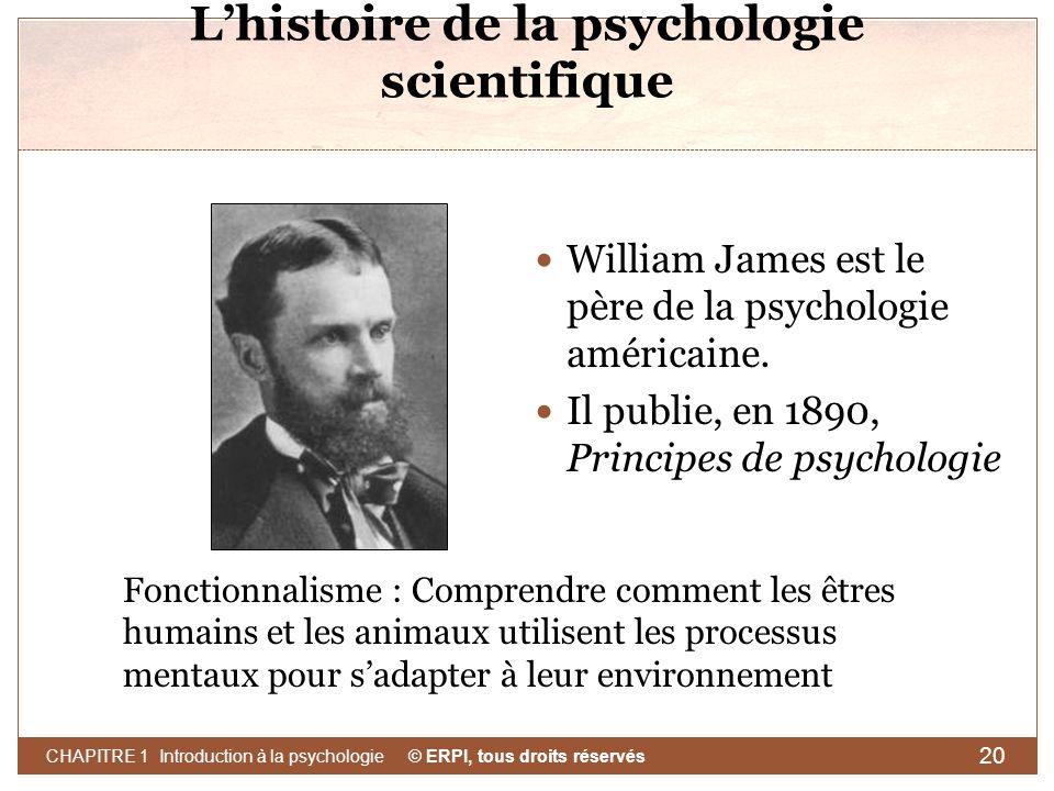 © ERPI, tous droits réservés CHAPITRE 1 Introduction à la psychologie 20 Lhistoire de la psychologie scientifique William James est le père de la psyc