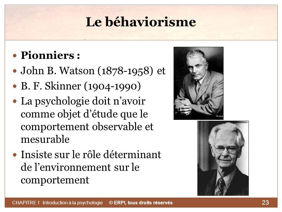 © ERPI, tous droits réservés CHAPITRE 1 Introduction à la psychologie 23 Le béhaviorisme Pionniers : John B. Watson (1878-1958) et B. F. Skinner (1904