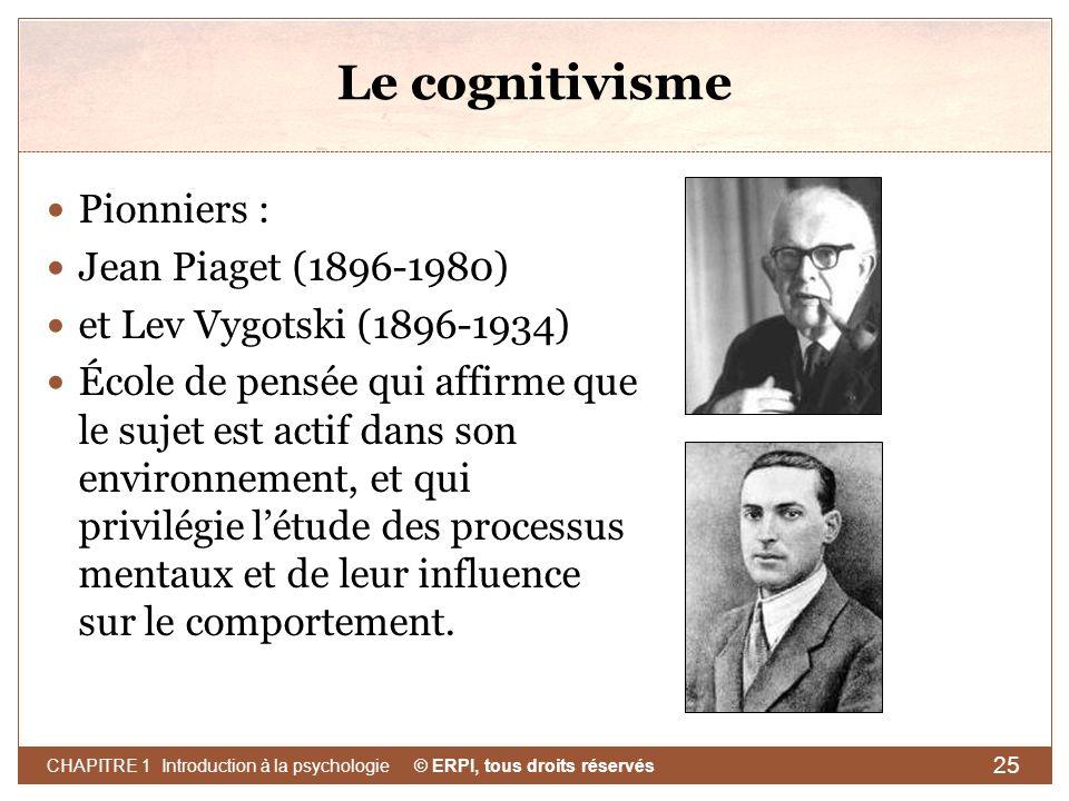© ERPI, tous droits réservés CHAPITRE 1 Introduction à la psychologie 25 Le cognitivisme Pionniers : Jean Piaget (1896-1980) et Lev Vygotski (1896-193