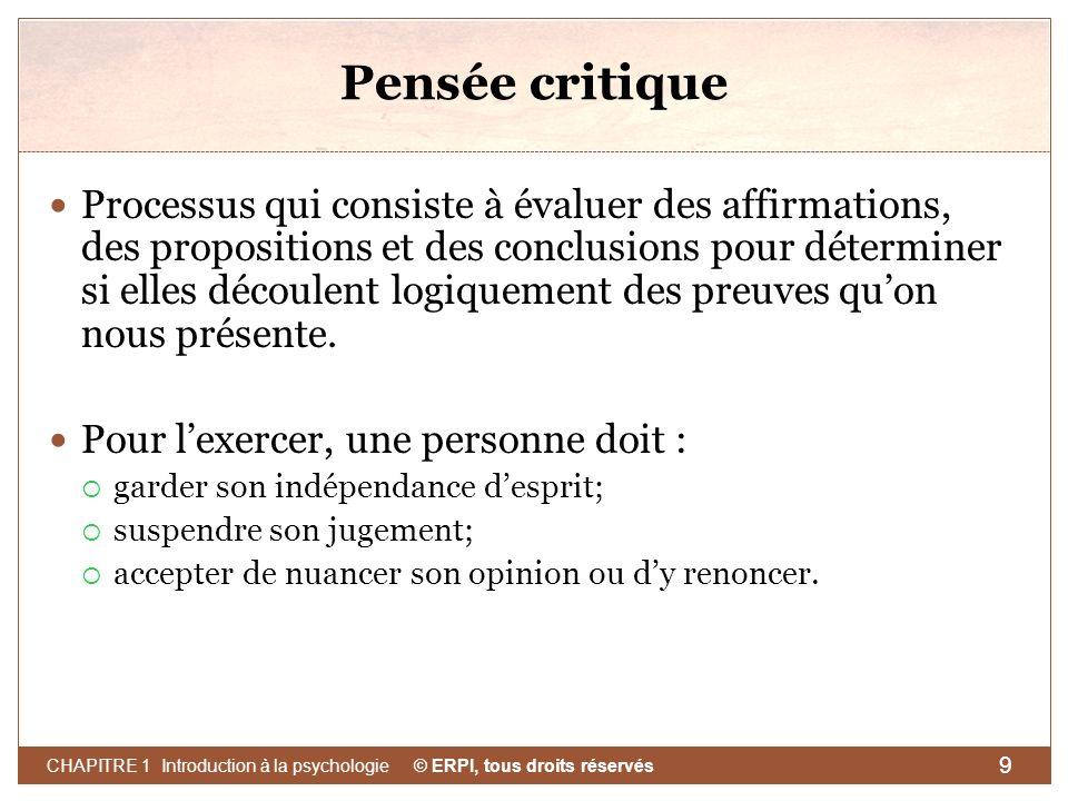 © ERPI, tous droits réservés CHAPITRE 1 Introduction à la psychologie 9 Pensée critique Processus qui consiste à évaluer des affirmations, des proposi