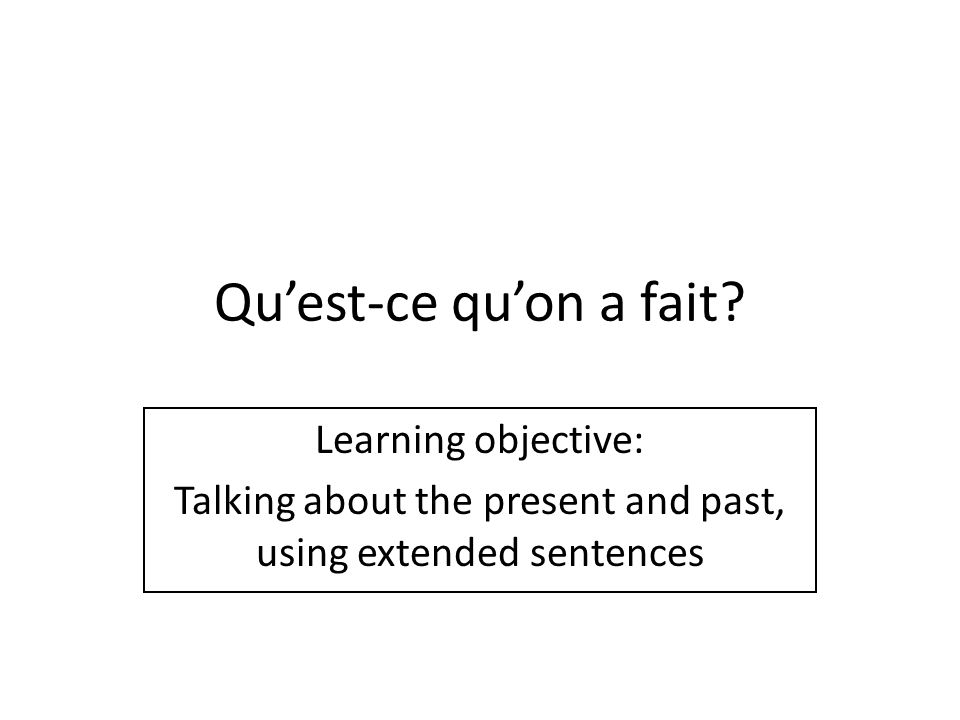 Quest-ce quon a fait? Learning objective: Talking about the present and past, using extended sentences