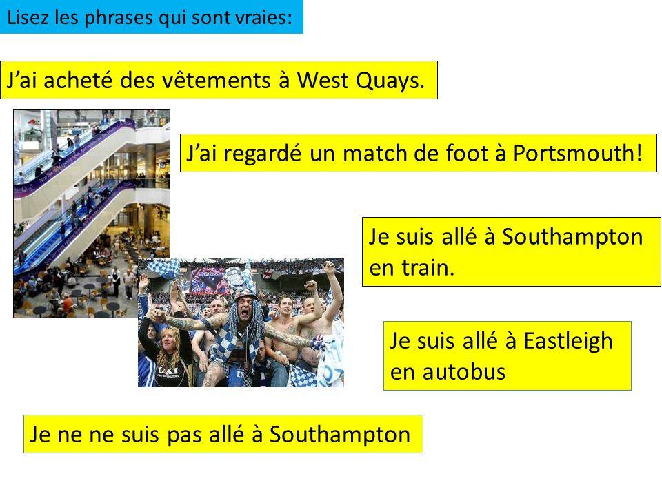 Jai acheté des vêtements à West Quays. Jai regardé un match de foot à Portsmouth! Je suis allé à Southampton en train. Lisez les phrases qui sont vrai