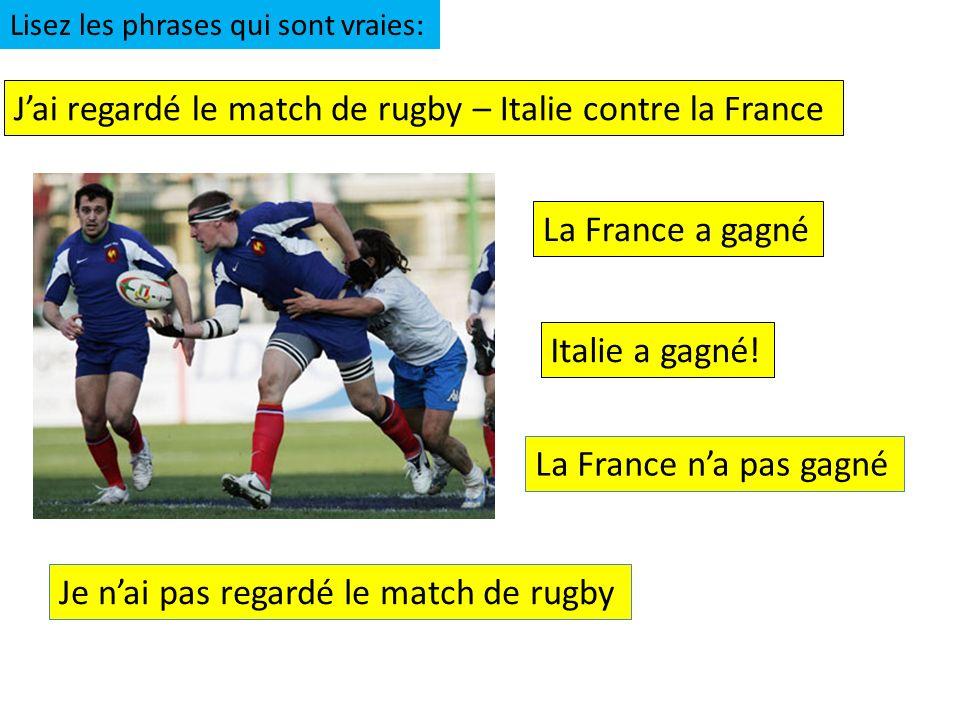 Jai regardé le match de rugby – Italie contre la France Italie a gagné! La France a gagné Lisez les phrases qui sont vraies: La France na pas gagné Je