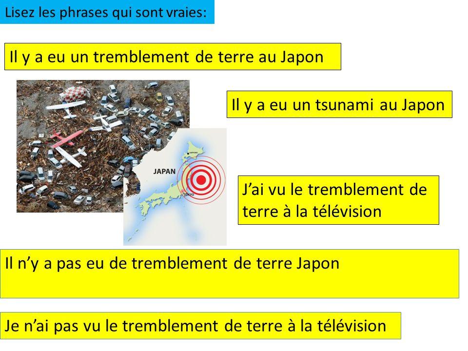 Il y a eu un tremblement de terre au Japon Il y a eu un tsunami au Japon Jai vu le tremblement de terre à la télévision Lisez les phrases qui sont vraies: Il ny a pas eu de tremblement de terre Japon Je nai pas vu le tremblement de terre à la télévision