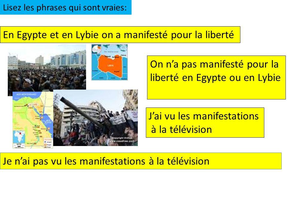 En Egypte et en Lybie on a manifesté pour la liberté On na pas manifesté pour la liberté en Egypte ou en Lybie Jai vu les manifestations à la télévision Lisez les phrases qui sont vraies: Je nai pas vu les manifestations à la télévision