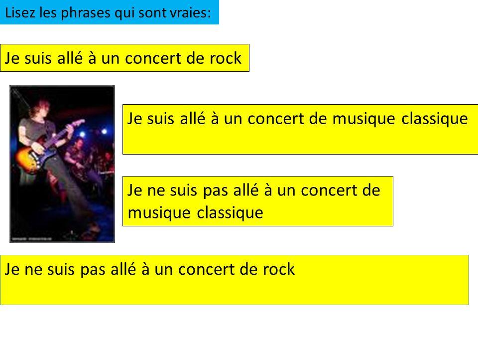 Je suis allé à un concert de rock Je suis allé à un concert de musique classique Je ne suis pas allé à un concert de musique classique Lisez les phrases qui sont vraies: Je ne suis pas allé à un concert de rock
