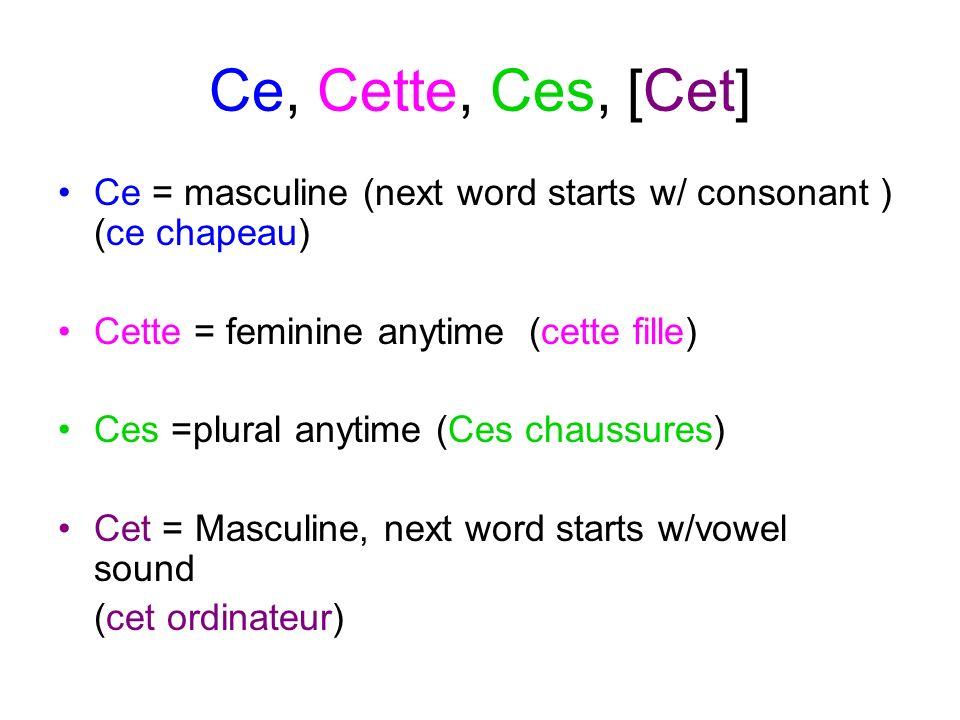 Ce, Cette, Ces, [Cet] Ce = masculine (next word starts w/ consonant ) (ce chapeau) Cette = feminine anytime (cette fille) Ces =plural anytime (Ces cha