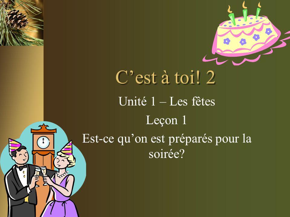 Cest à toi! 2 Unité 1 – Les fêtes Leçon 1 Est-ce quon est préparés pour la soirée?