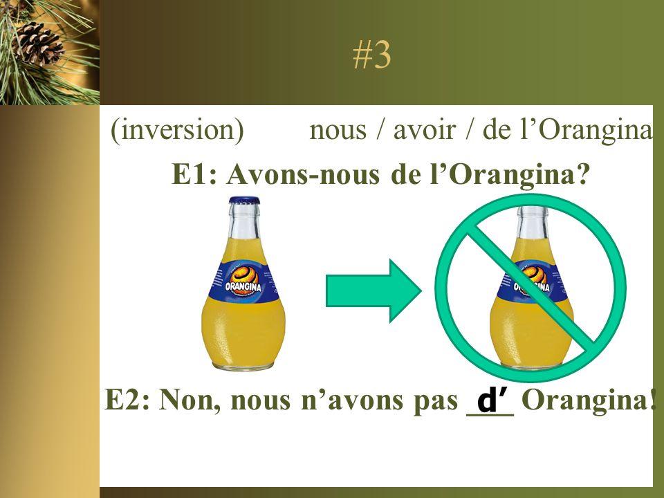 #3 (inversion) nous / avoir / de lOrangina E1: Avons-nous de lOrangina.