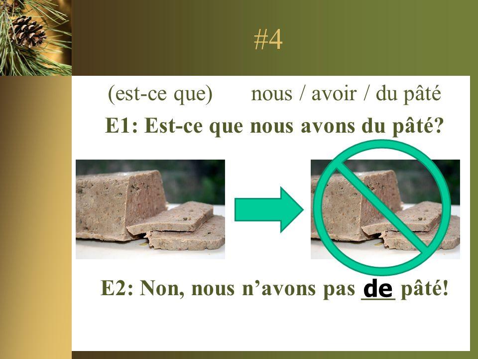 #4 (est-ce que) nous / avoir / du pâté E1: Est-ce que nous avons du pâté.