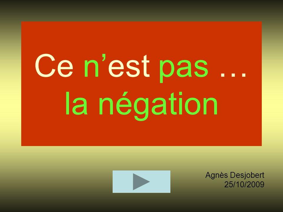 Ce nest pas … la négation Agnès Desjobert 25/10/2009