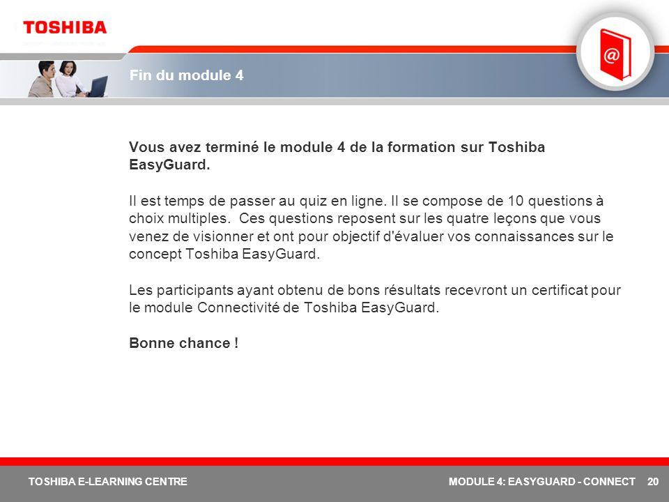 20 TOSHIBA E-LEARNING CENTREMODULE 4: EASYGUARD - CONNECT Fin du module 4 Vous avez terminé le module 4 de la formation sur Toshiba EasyGuard.