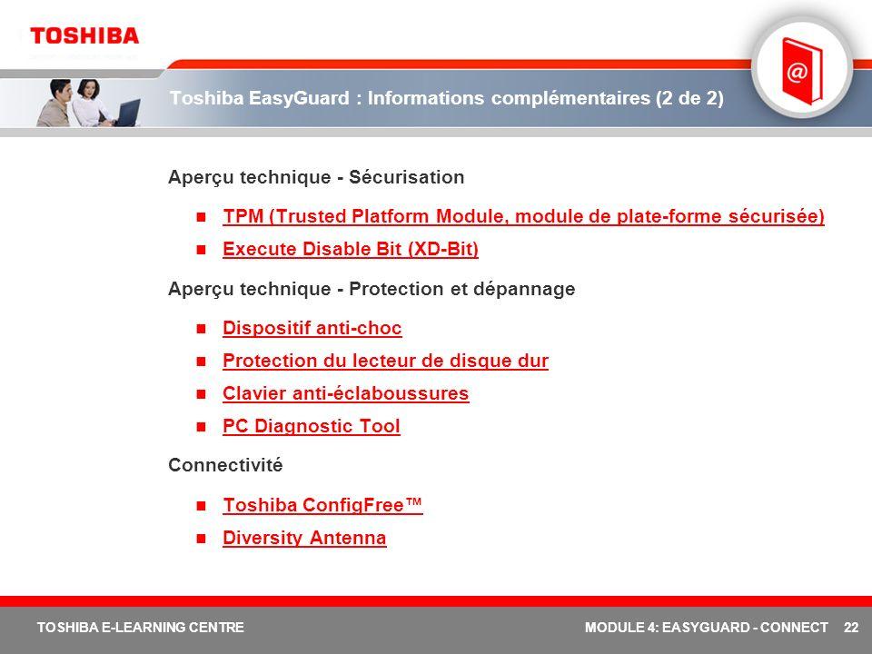 22 TOSHIBA E-LEARNING CENTREMODULE 4: EASYGUARD - CONNECT Toshiba EasyGuard : Informations complémentaires (2 de 2) Aperçu technique - Sécurisation TPM (Trusted Platform Module, module de plate-forme sécurisée) Execute Disable Bit (XD-Bit) Aperçu technique - Protection et dépannage Dispositif anti-choc Protection du lecteur de disque dur Clavier anti-éclaboussures PC Diagnostic Tool Connectivité Toshiba ConfigFree Diversity Antenna