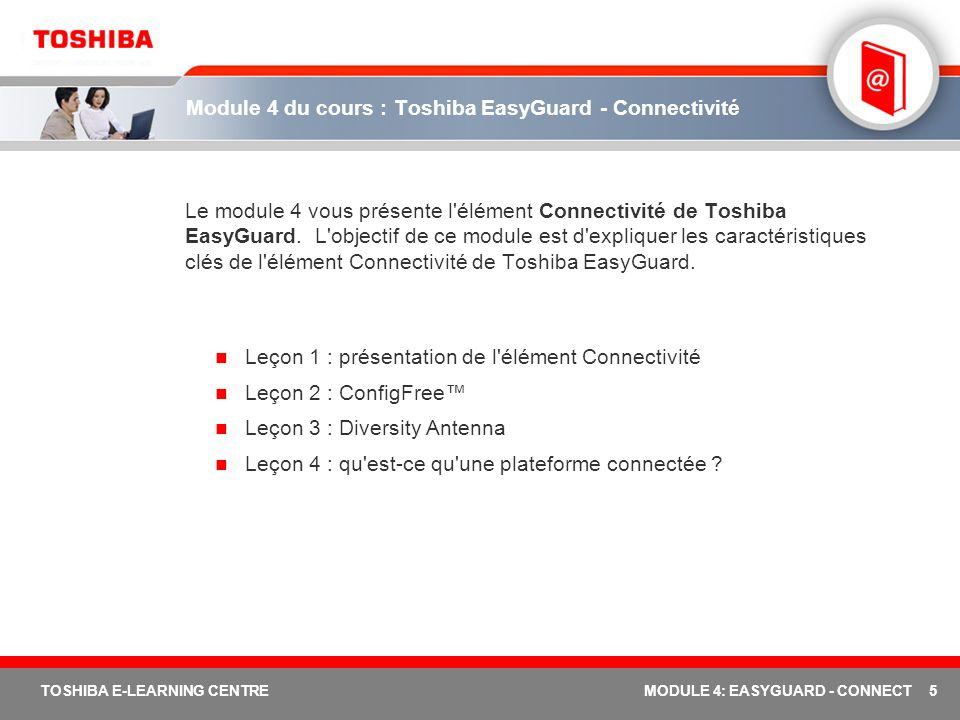 5 TOSHIBA E-LEARNING CENTREMODULE 4: EASYGUARD - CONNECT Module 4 du cours : Toshiba EasyGuard - Connectivité Le module 4 vous présente l élément Connectivité de Toshiba EasyGuard.