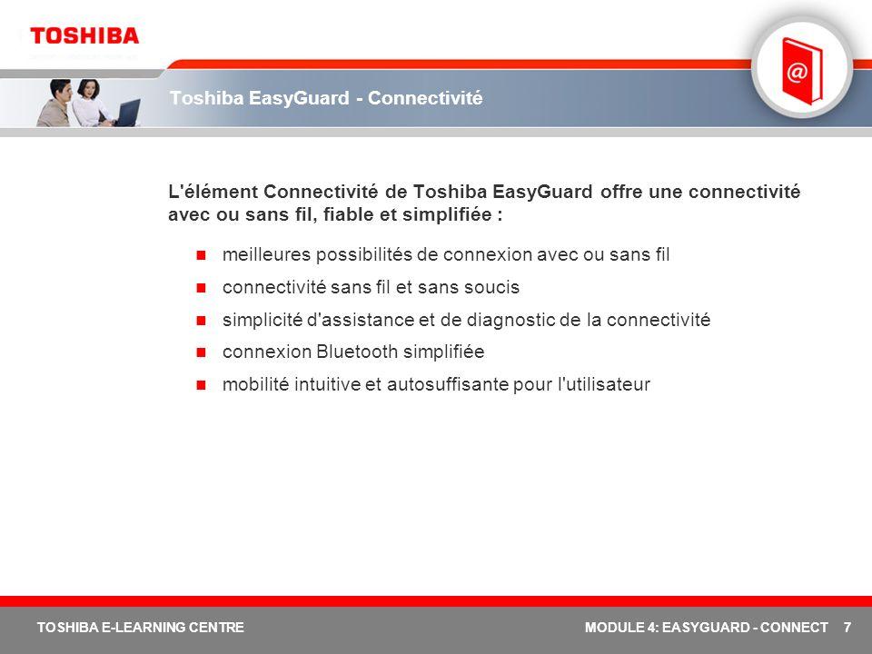 7 TOSHIBA E-LEARNING CENTREMODULE 4: EASYGUARD - CONNECT Toshiba EasyGuard - Connectivité L élément Connectivité de Toshiba EasyGuard offre une connectivité avec ou sans fil, fiable et simplifiée : meilleures possibilités de connexion avec ou sans fil connectivité sans fil et sans soucis simplicité d assistance et de diagnostic de la connectivité connexion Bluetooth simplifiée mobilité intuitive et autosuffisante pour l utilisateur