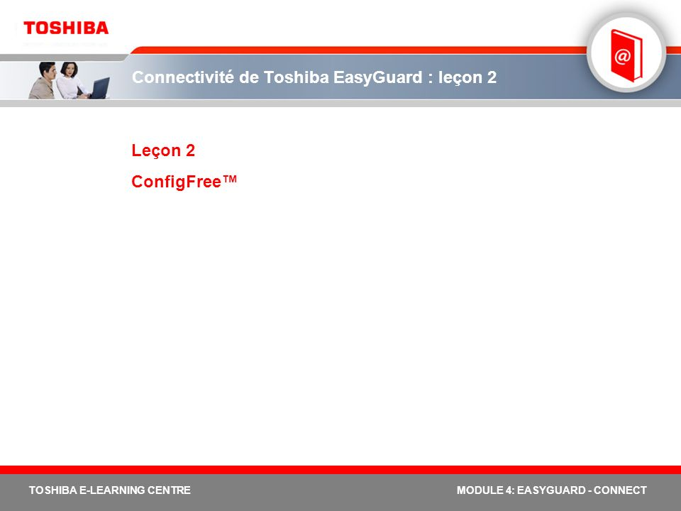 TOSHIBA E-LEARNING CENTREMODULE 4: EASYGUARD - CONNECT Connectivité de Toshiba EasyGuard : leçon 2 Leçon 2 ConfigFree
