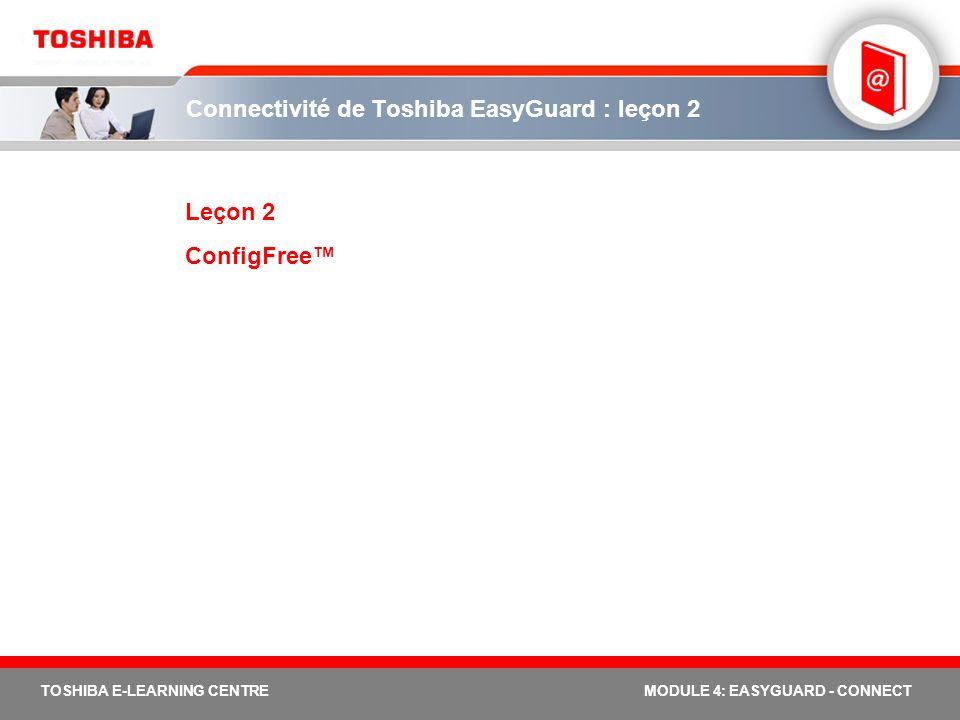 19 TOSHIBA E-LEARNING CENTREMODULE 4: EASYGUARD - CONNECT Avantages de la plateforme Connectivité La plateforme connectée garantit une connexion avec ou sans fil fiable et simplifiée : meilleures possibilités de connexion avec ou sans fil connectivité sans fil et sans soucis simplicité d assistance et de diagnostic de la connectivité connexion Bluetooth simplifiée mobilité intuitive et autosuffisante pour l utilisateur