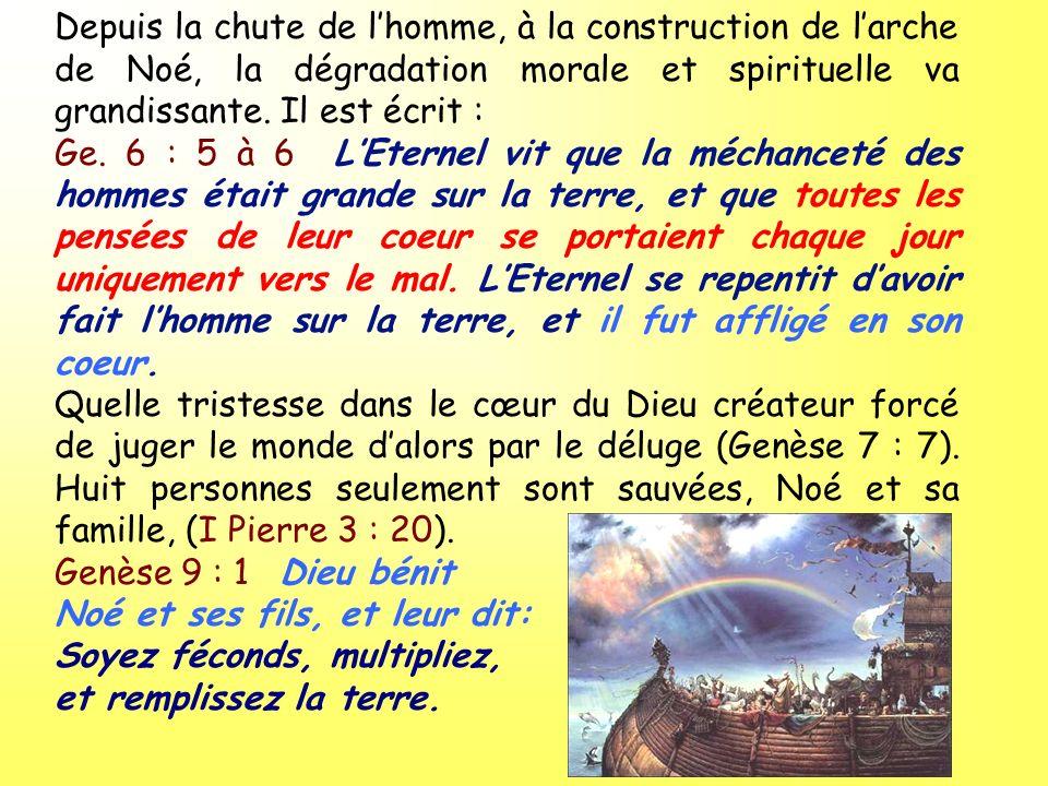 Depuis la chute de lhomme, à la construction de larche de Noé, la dégradation morale et spirituelle va grandissante. Il est écrit : Ge. 6 : 5 à 6 LEte