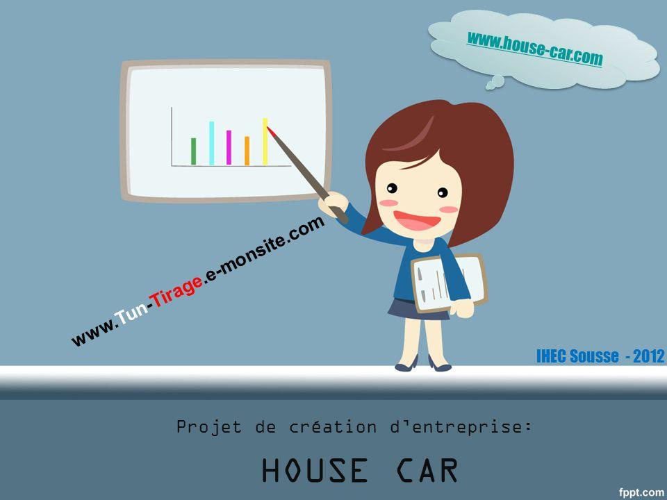 Projet de création dentreprise: HOUSE CAR www.house-car.com www.Tun-Tirage.e-monsite.com IHEC Sousse - 2012