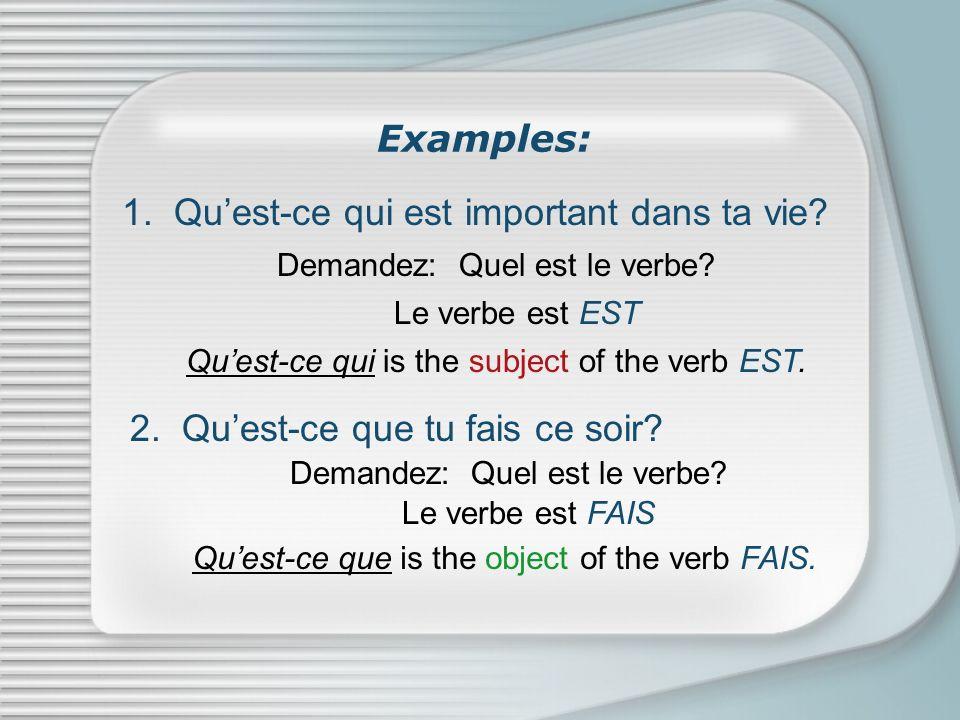 Examples: 1. Quest-ce qui est important dans ta vie? Demandez: Quel est le verbe? Le verbe est EST Quest-ce qui is the subject of the verb EST. 2. Que