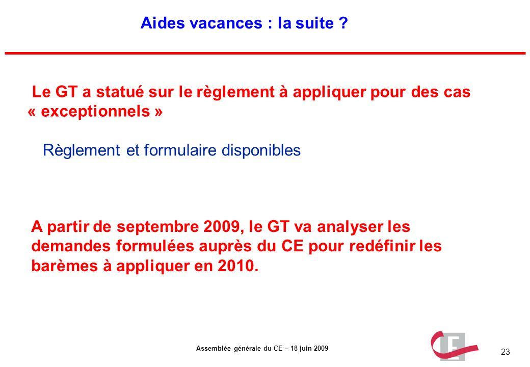 23 Assemblée générale du CE – 18 juin 2009 Aides vacances : la suite ? Le GT a statué sur le règlement à appliquer pour des cas « exceptionnels » Règl