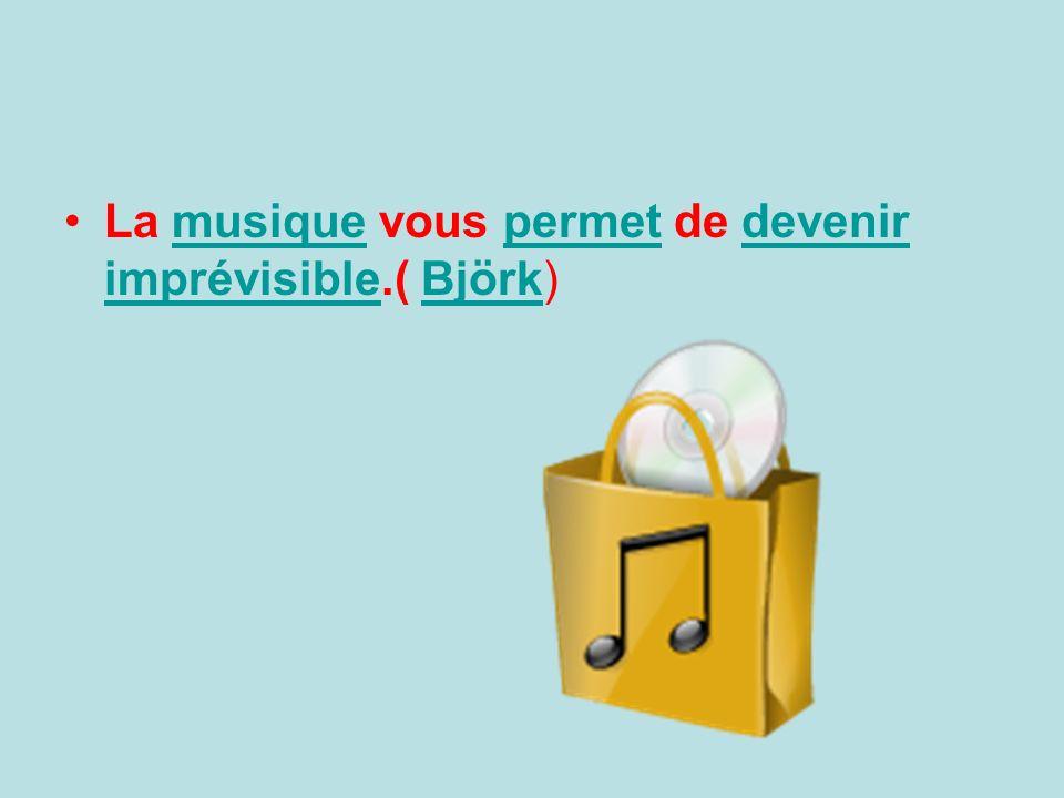 La musique vous permet de devenir imprévisible.( Björk)musiquepermetdevenir imprévisibleBjörk