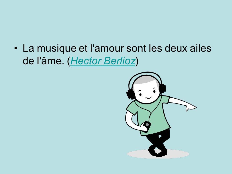 La musique et l amour sont les deux ailes de l âme. (Hector Berlioz)Hector Berlioz