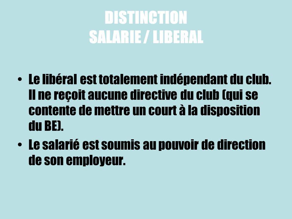 DISTINCTION SALARIE / LIBERAL Le libéral est totalement indépendant du club. Il ne reçoit aucune directive du club (qui se contente de mettre un court