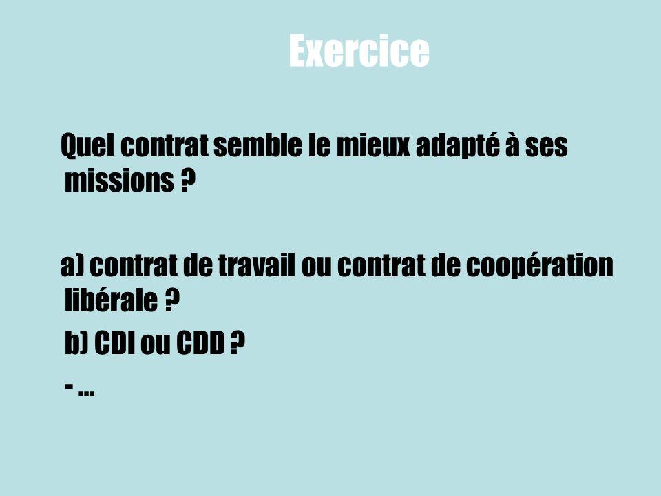 Exercice Quel contrat semble le mieux adapté à ses missions ? a) contrat de travail ou contrat de coopération libérale ? b) CDI ou CDD ? - …