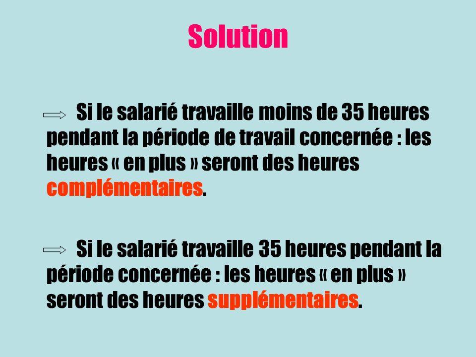 Solution Si le salarié travaille moins de 35 heures pendant la période de travail concernée : les heures « en plus » seront des heures complémentaires