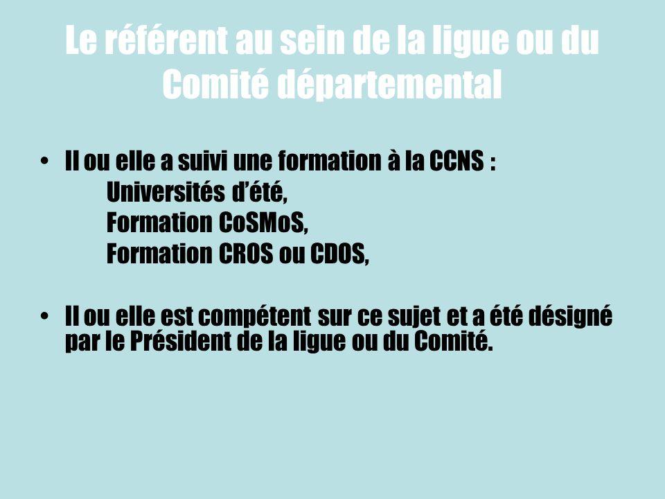 Le référent au sein de la ligue ou du Comité départemental Il ou elle a suivi une formation à la CCNS : Universités dété, Formation CoSMoS, Formation