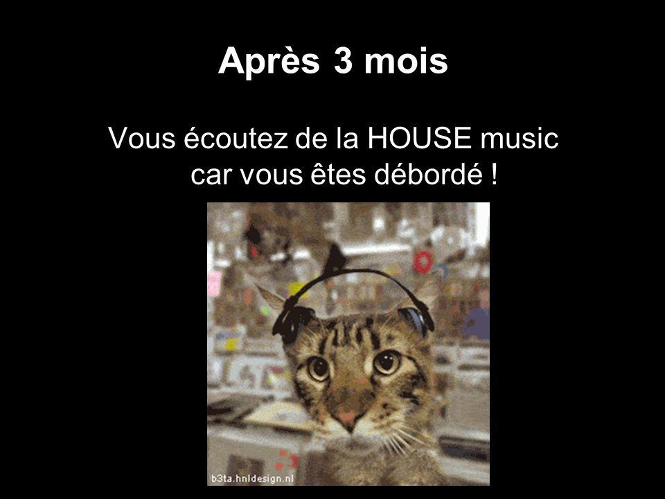 Après 3 mois Vous écoutez de la HOUSE music car vous êtes débordé !