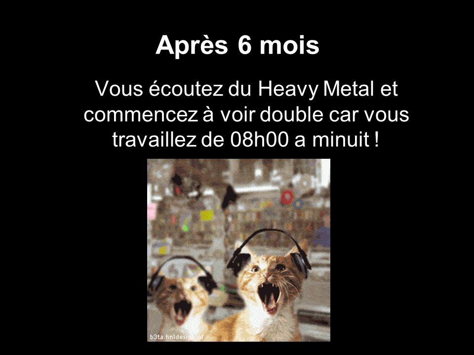 Après 6 mois Vous écoutez du Heavy Metal et commencez à voir double car vous travaillez de 08h00 a minuit !