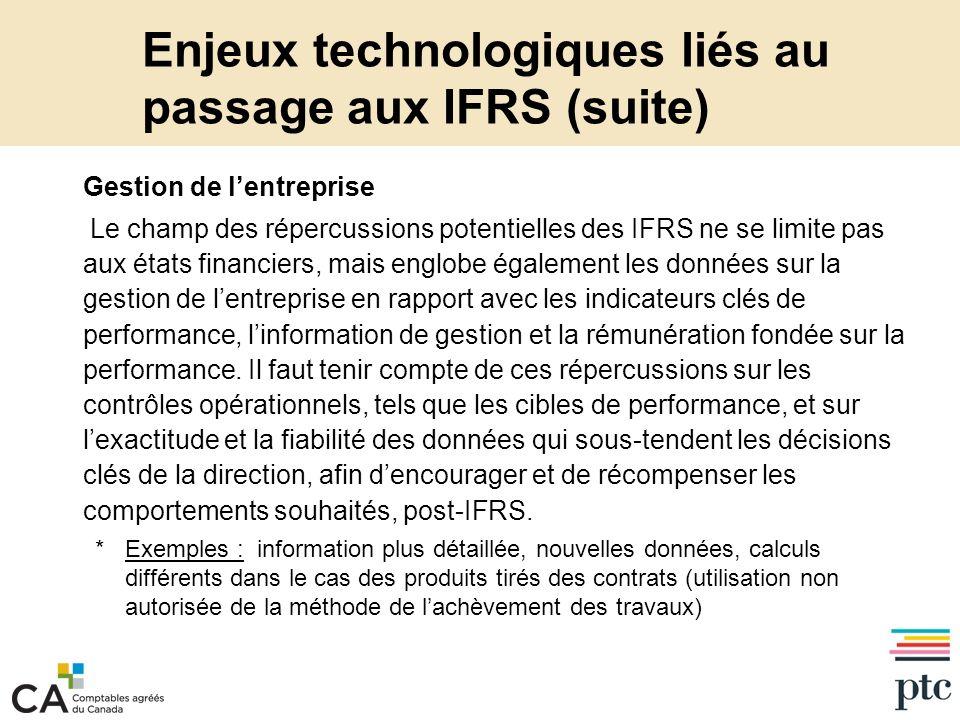 Enjeux technologiques liés au passage aux IFRS (suite) Gestion de lentreprise Le champ des répercussions potentielles des IFRS ne se limite pas aux états financiers, mais englobe également les données sur la gestion de lentreprise en rapport avec les indicateurs clés de performance, linformation de gestion et la rémunération fondée sur la performance.