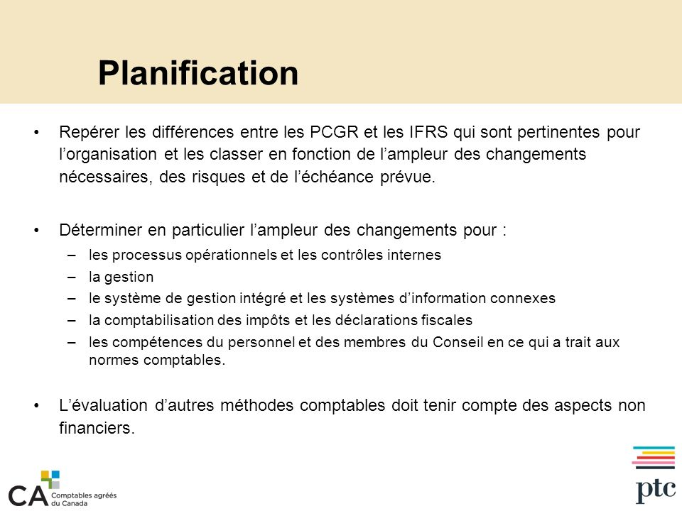 Planification Repérer les différences entre les PCGR et les IFRS qui sont pertinentes pour lorganisation et les classer en fonction de lampleur des changements nécessaires, des risques et de léchéance prévue.