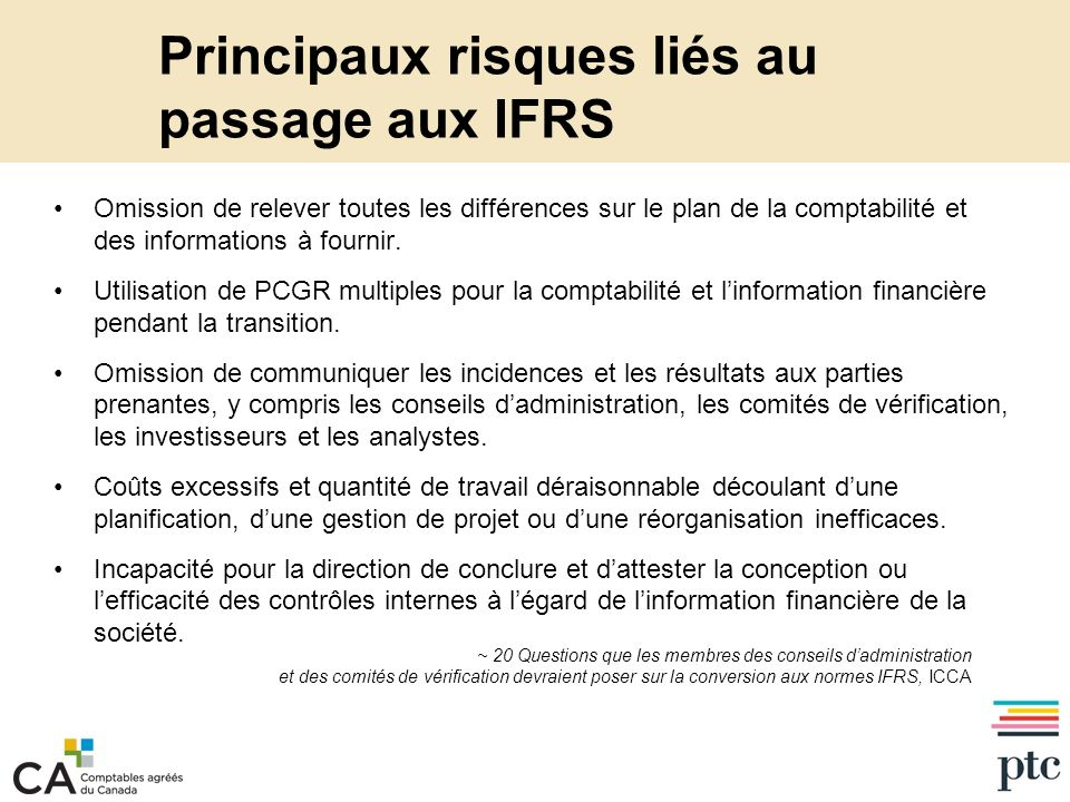 Principaux risques liés au passage aux IFRS (suite) Nous avons constaté que lincidence du passage aux IFRS sur les TI était systématiquement sous-estimée Les systèmes modifiés, les nouvelles données ou les nouveaux systèmes doivent être assortis de contrôles internes adéquats – fonctions comptables et contrôles au niveau des applications – lenvironnement général des contrôles des TI devrait englober les nouveaux systèmes, sinon les tests selon la loi SOX/«loi Sox canadienne» seront coûteux Concentrer le travail sur lessentiel et bien le faire –Contrôle des modifications de programmes –Contrôles daccès logiques –Renforcement Nécessaires : cycle de développement des systèmes robuste, contrôle des changements, organe de gestion de projet (OGP)