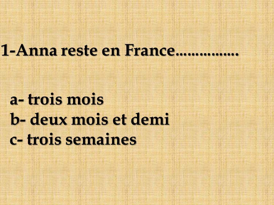 a- trois mois b- deux mois et demi c- trois semaines 1-Anna reste en France…………….