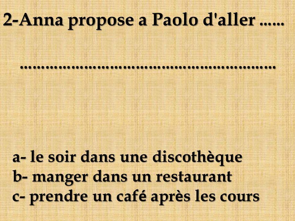 a- le soir dans une discothèque b- manger dans un restaurant c- prendre un café après les cours 2-Anna propose a Paolo d'aller …… ……………………………………………………