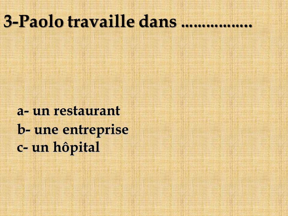 a- un restaurant b- une entreprise c- un hôpital 3-Paolo travaille dans ……………..