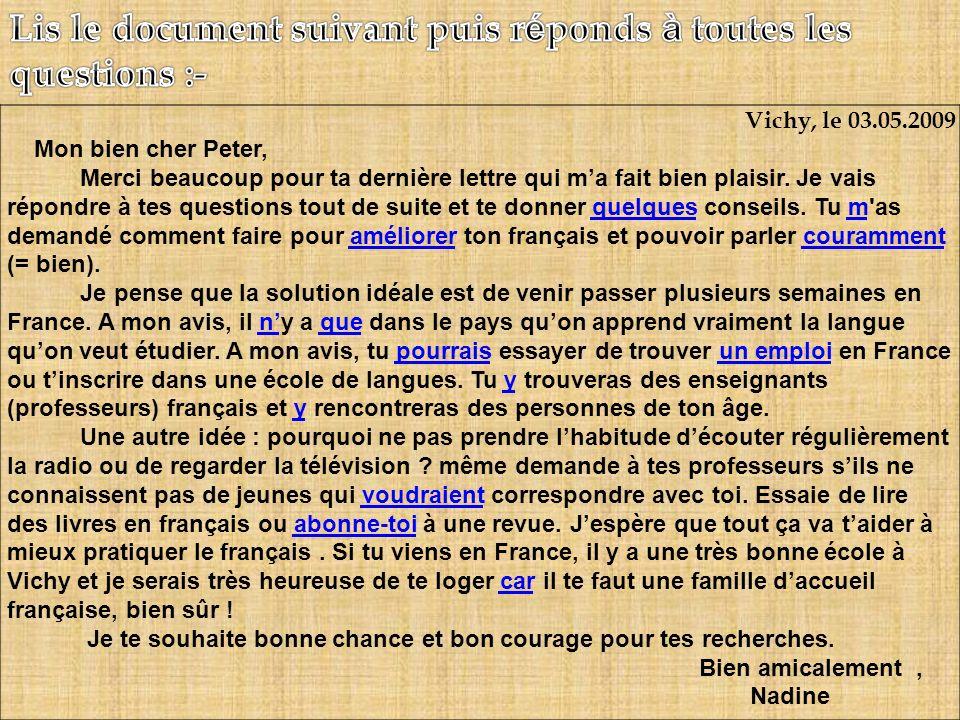 Vichy, le 03.05.2009 Mon bien cher Peter, Merci beaucoup pour ta dernière lettre qui ma fait bien plaisir. Je vais répondre à tes questions tout de su