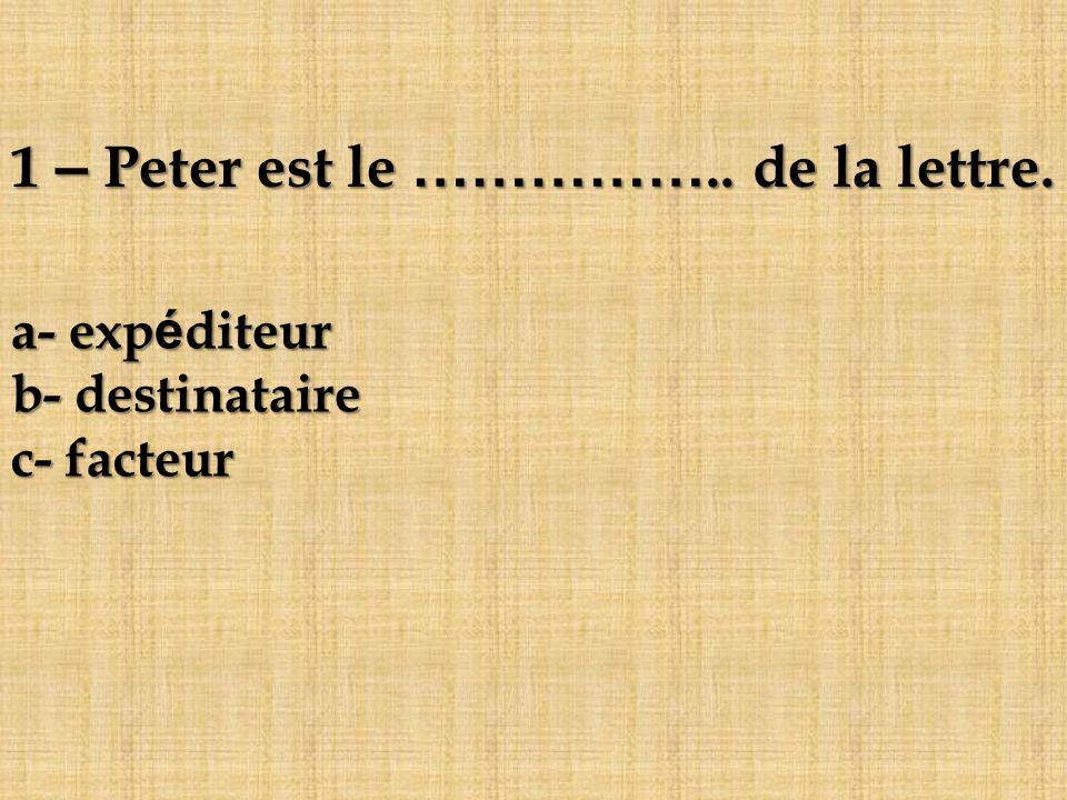 1 – Peter est le …………….. de la lettre. a- expéditeur b- destinataire c- facteur