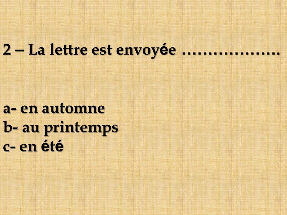 2 – La lettre est envoyée ………………. a- en automne b- au printemps c- en été