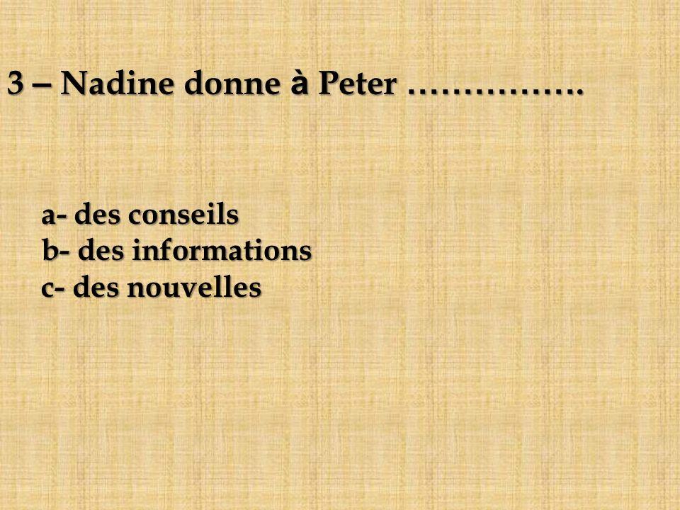 3 – Nadine donne à Peter ……………. a- des conseils b- des informations c- des nouvelles
