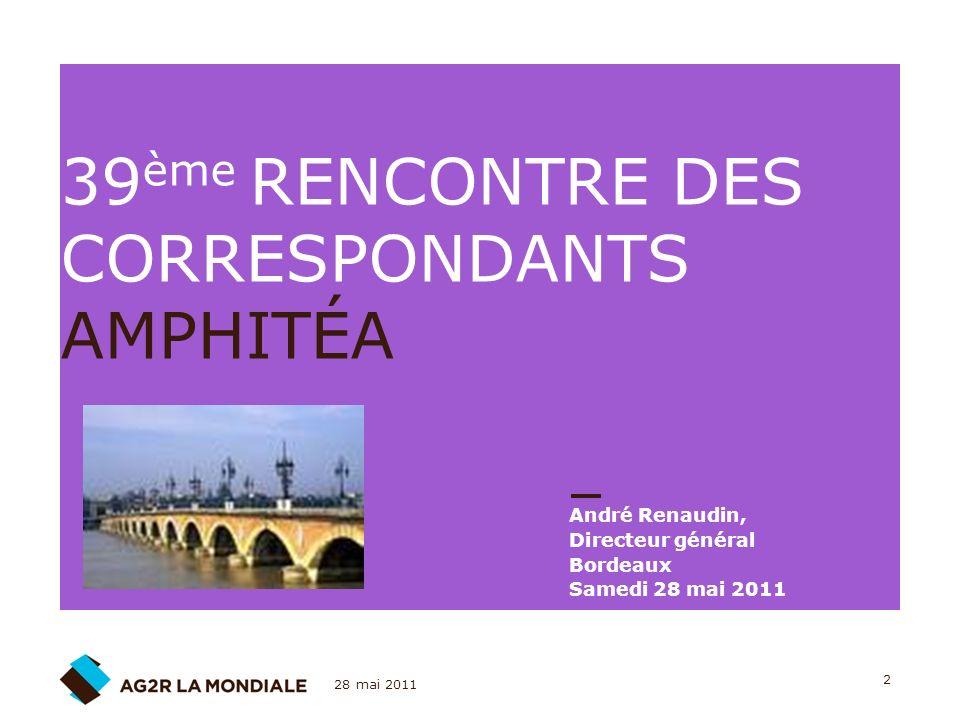 28 mai 2011 2 39 ème RENCONTRE DES CORRESPONDANTS AMPHITÉA André Renaudin, Directeur général Bordeaux Samedi 28 mai 2011
