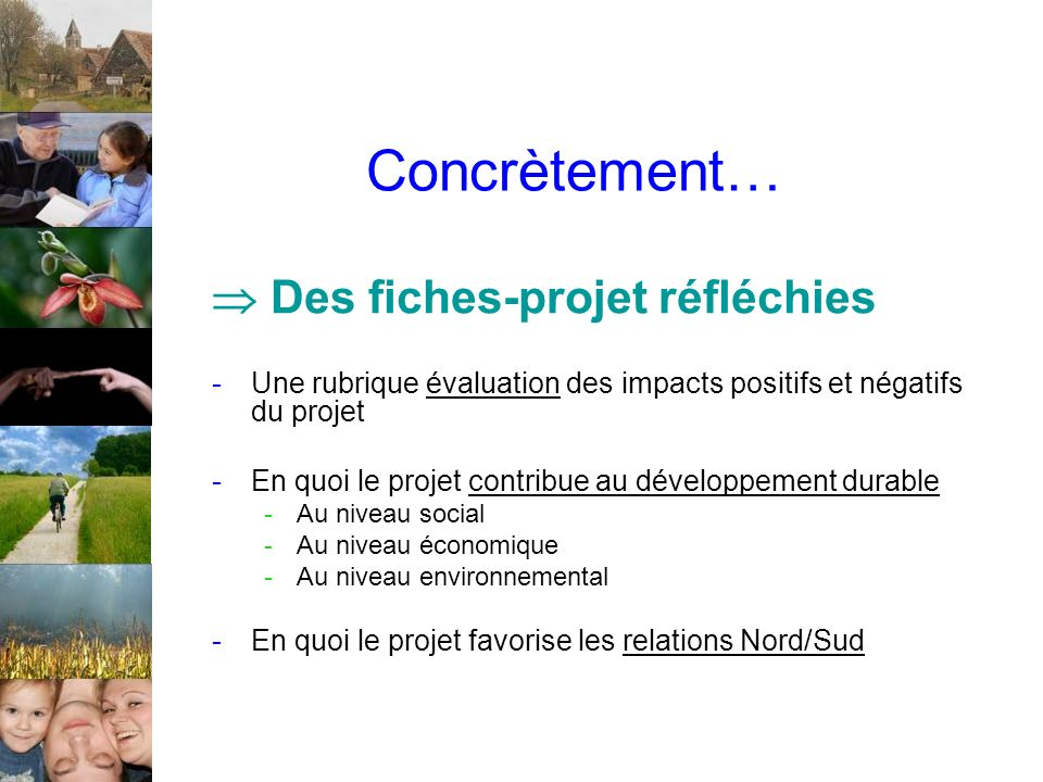 Concrètement… Des fiches-projet réfléchies -Une rubrique évaluation des impacts positifs et négatifs du projet -En quoi le projet contribue au développement durable -Au niveau social -Au niveau économique -Au niveau environnemental -En quoi le projet favorise les relations Nord/Sud