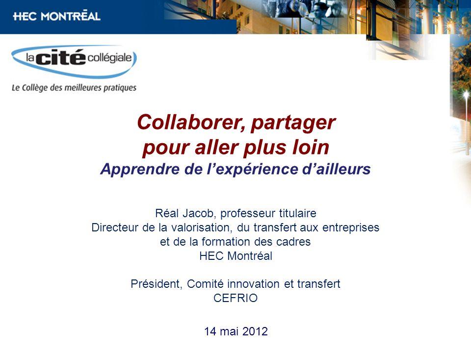 14 mai 2012 Collaborer, partager pour aller plus loin Apprendre de lexpérience dailleurs Réal Jacob, professeur titulaire Directeur de la valorisation