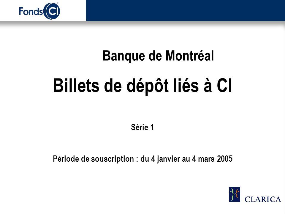 Billets de dépôt liés à CI Série 1 Période de souscription : du 4 janvier au 4 mars 2005 Banque de Montréal